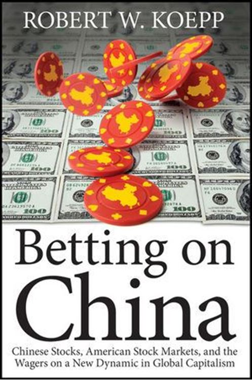 تصویر Betting on China: Chinese Stocks, American Stock Markets, and the Wagers on a New Dynamic in Global Capitalism