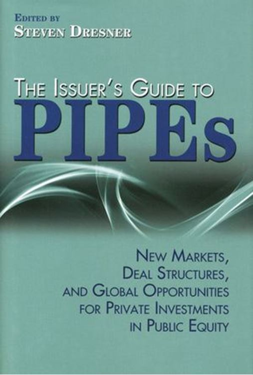 تصویر The Issuer's Guide to PIPEs: New Markets, Deal Structures, and Global Opportunities for Private Investments in Public Equity